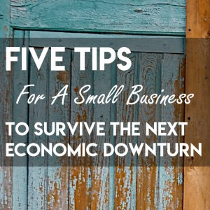 Five Tips for a small business to survive the next economic downturn