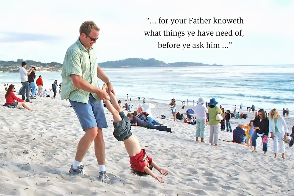... for your Father knoweth what things ye have need of, before ye ask him ...