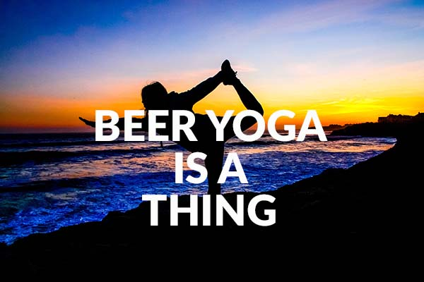 Beer yoga is a thing, I don't know why