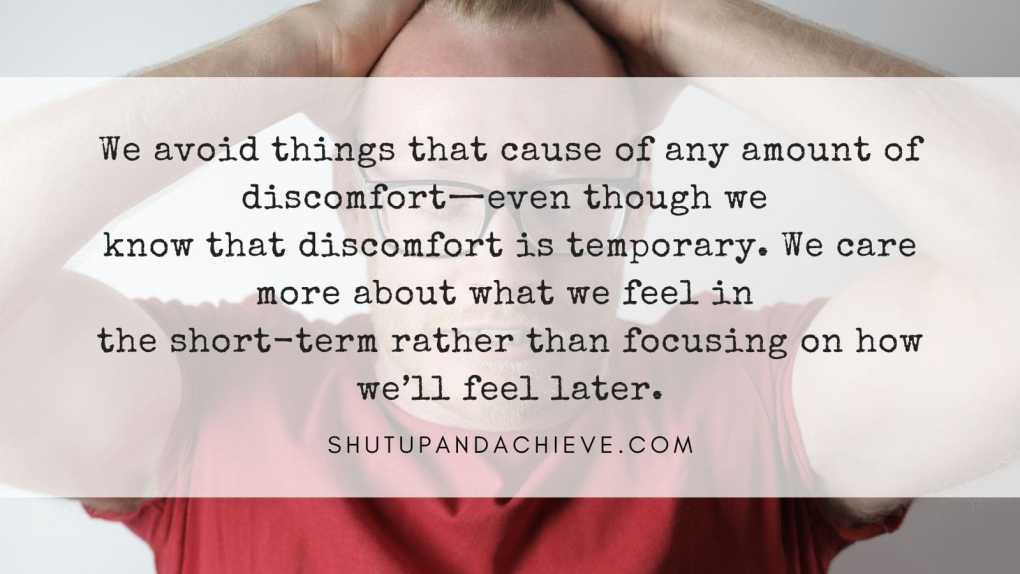 We avoid things that cause of any amount of discomfort even though we know that discomfort is temporary