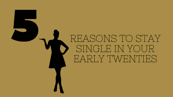 5 Reasons to Stay Single In Your Early Twenties