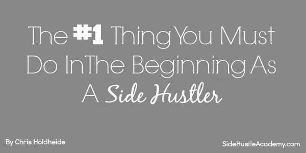 The #1 Thing You Must Do In The Beginning As A Side Hustler