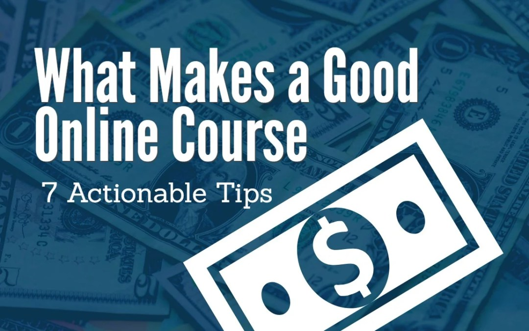 What Makes a Good Online Course – 7 Actionable Tips