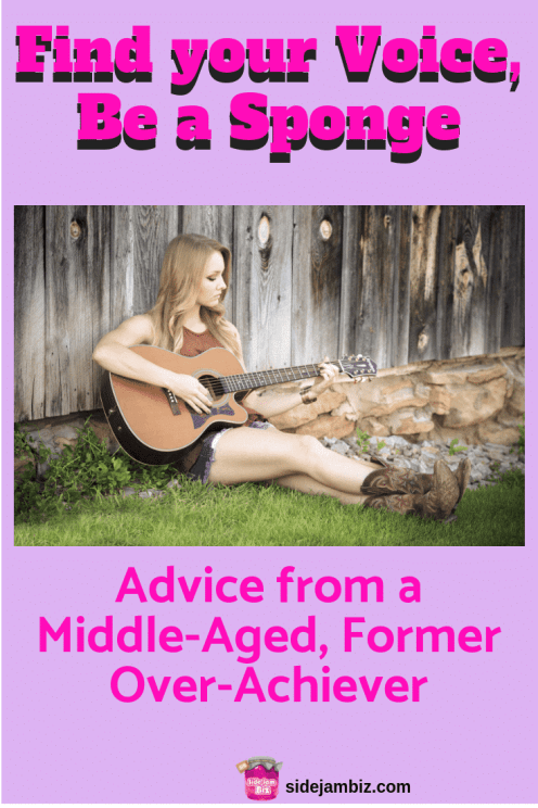 Find Your Voice, Be a Sponge - Advice from a Middle-Aged, Former Over-Achiever