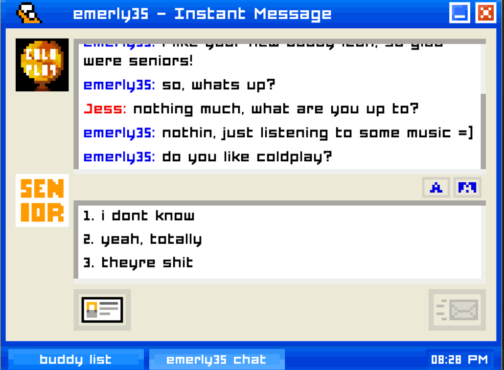 "A screenshot of Emily is Away, depicting the following exchange in an AOL Instant Messenger-style chat window: ""EMERLY35 (Emily): so, what's up? JESS (player): nothing much, what are you up to? EMERLY35: nothin, just listening to some music =) EMERLY35: do you like coldplay?"" The play can choose from the options ""i dont know,"" ""yeah, totally,"" or ""theyre shit."" Emily is Away, Kyle Seeley, 2015."