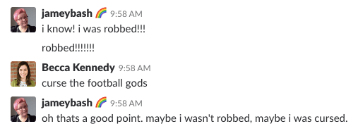 A screenshot of a Slack chat. The conversation reads: jameybash  		<div class='author-shortcodes'> 			<div class='author-inner'> 				 			</div> <!-- .author-inner --> 		</div> <!-- .author-shortcodes -->: i know! i was robbed!!! / robbed!!!!!!! // Becca Kennedy: curse the football gods // jameybash: oh that's a good point. maybe i wasn't robbed, maybe i was cursed. [END]