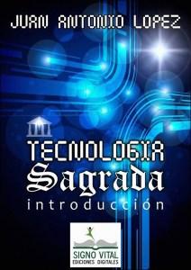 Tecnología sagrada - Introducción - Juan Antonio López - Signo Vital Ediciones