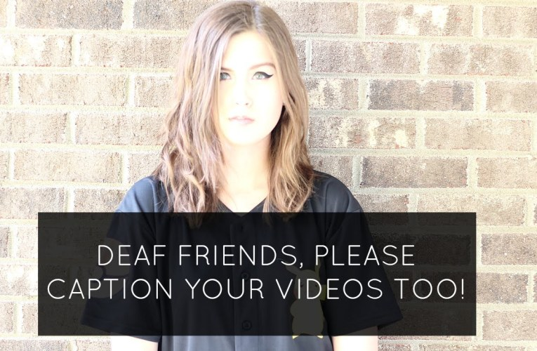 Deaf Friends, Please Caption Your Videos If You Can Too!
