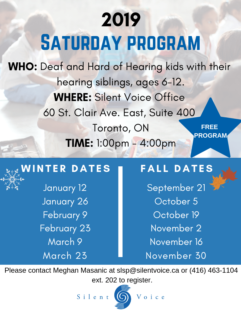 2019 Saturday Program Who: Deaf and Hard of Hearing kids with their hearing siblings, ages 6-12. Where: Silent Voice Office 60 St. Clair Ave East, Suite 400 Toronto, Ontario Time: 1:00 pm - 4:00 pm. Winter dates: January 12, 26, February 9, 23, March 9, 23 Fall dates: September 21, October 5, 19, November 16, 30. Please contact Meghan Masanic at slsp@silentvoice.ca or (416) 463-1104 ext. 202 to register. Silent Voice