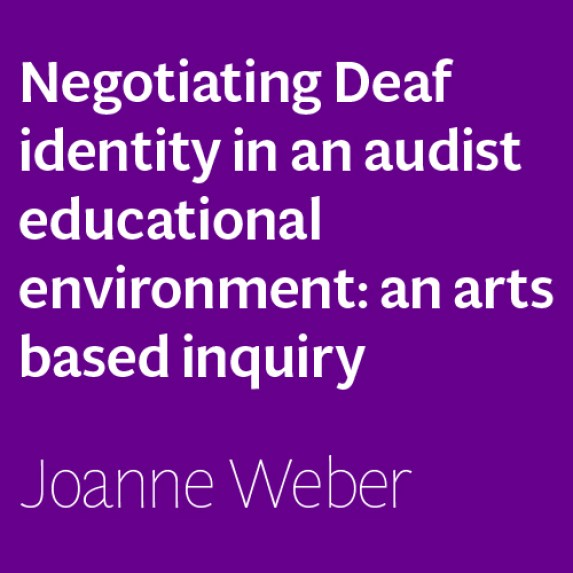 Negotiating Deaf identity in an audist educational environment: an arts based inquiry by Joanne Weber
