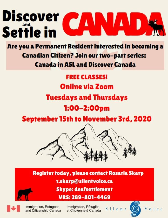 Discover Settle in CANADA. Are you a Permanent Resident interested in becoming a Canadian Citizen? Join our two-part series: Canada in ASL and Discover Canada. Online via Zoom Tuesdays and Thursdays 1:00-2:00pm September 15th to November 3rd, 2020. Register today, please contact Rosaria Skarp r.skarp@silentvoice.ca Skype: deafsettlement VRS: 289-801-4469