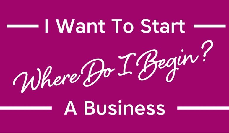 I Want To Start A Business. Where Do I Begin?