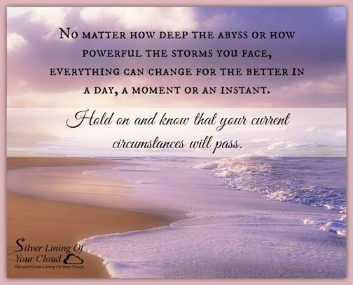 No matter how deep the abyss or how powerful the storms you face, everything can change for the better in a day, a moment or an instant. Hold on and know that your current circumstances will pass. ~Alldevotion