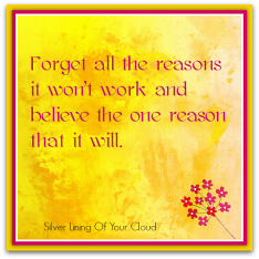 """Forget all the reasons it won't work and believe the one reason that it will."" – Unknown"