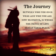 The Journey between who you once were and who you are now becoming, is where the dance of life really takes place. ~Native American