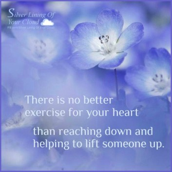 """There is no better exercise for your heart than reaching down and helping to lift someone up."" ~Bernard Meltzer"