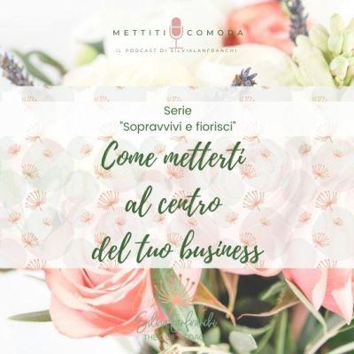 """Come metterti al centro del tuo business – Serie """"Sopravvivi e fiorisci"""" [MC #32]"""