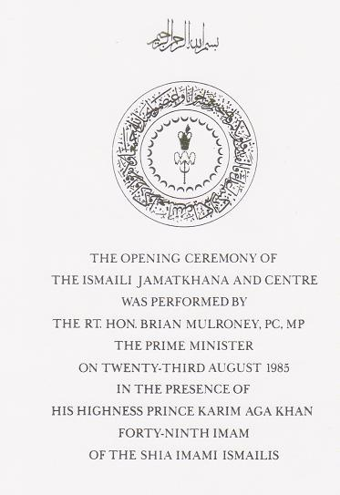 "The Ismaili Jamatkhana and Centre was opened by Prime Minister Brian Mulroney in the presence of His Highness the Aga Khan, on August 23, 1985. Bruno Freschi write: ""I  believe the ultimate purpose of the Jamatkhana is giving iconic foundation to the Ismaili community in Canada. Both His Highness's and the Prime Minister's comments in their speeches reflected this very Canadian idea."""