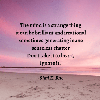 the mind is a strange thing it can be brilliant and irrational Often generating senseless chatter Don't take to heart Ignore it.