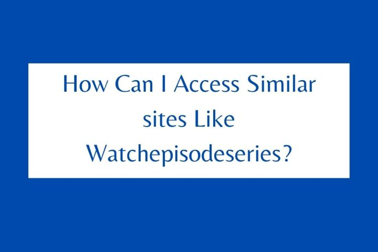 How Can I Access Similar sites Like Watchepisodeseries