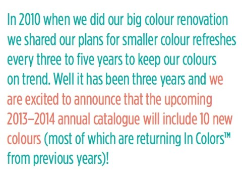 In 2010 when we did our big colour renovation we shared our plans for smaller colour refreshes every 3 to 5 years to keep our colours on trend. Well it has been 3 years and we are excited to announce that the upcoming 2013-2014 annual catalogue will include 10 new colours!