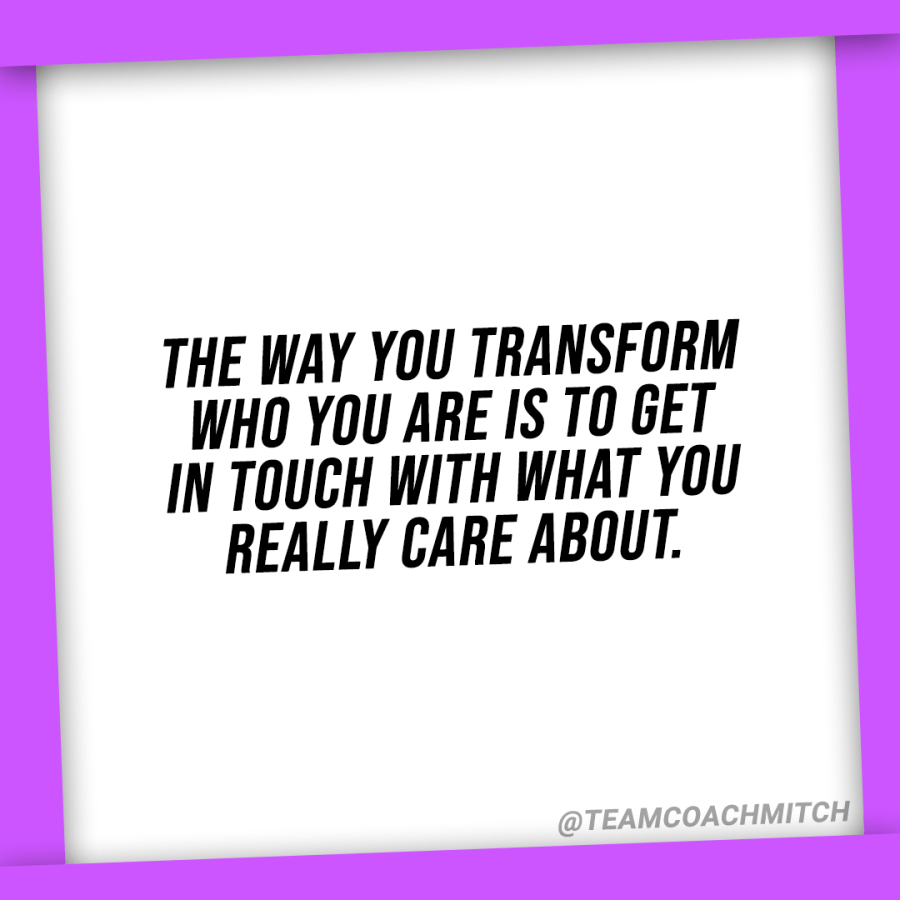 the way to transform who you are is to get in touch with what you really care about