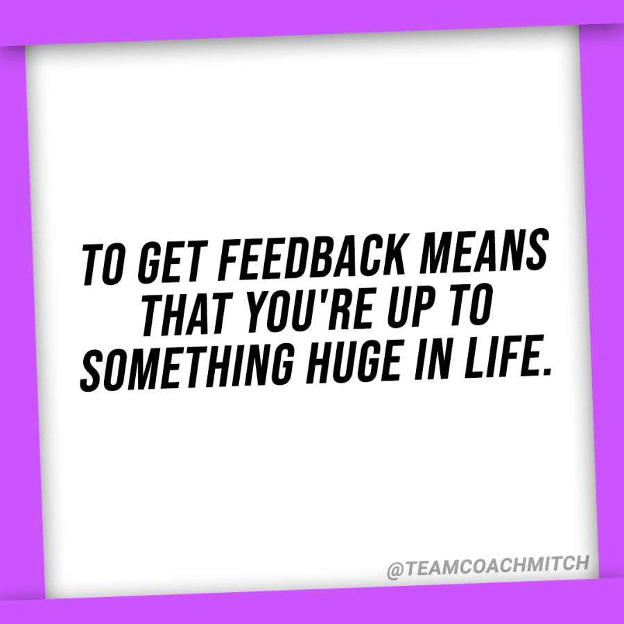 "Feedback quotes ""To get feedback means that you're up to something huge in life.""  Asking for feedback, seeking feedback, asking for advice, how to overcome the fear of asking for feedback, how can I ask for feedback without being afraid, how to get comfortable with criticism, how to seek criticism comfortably, why are people so afraid to give feedback, how do i get over the fear of judgement, how can i overcome fear of failure, how to get comfortable asking for more advice, why is it scary to ask for feedback, why asking for feedback makes me nervous, how to get comfortable with asking for feedback,"