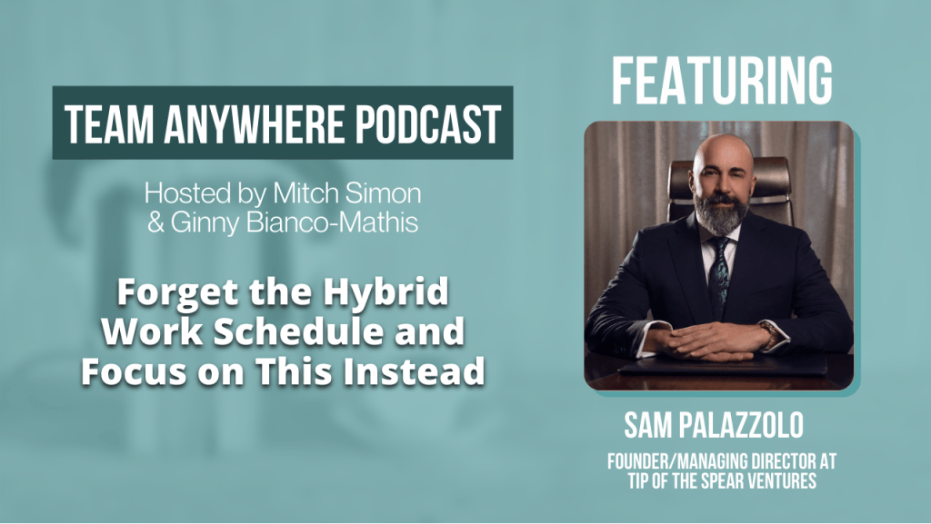 Forget the Hybrid Work Schedule and Focus on this instead with sam Palazzolo Team Anywhere Leadership Podcast EP 52