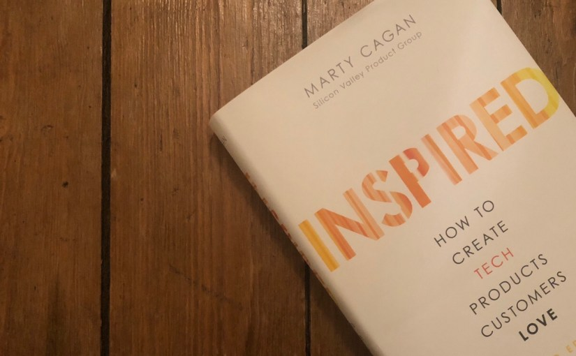 Inspired – How to create tech products people love, by Marty Cagan