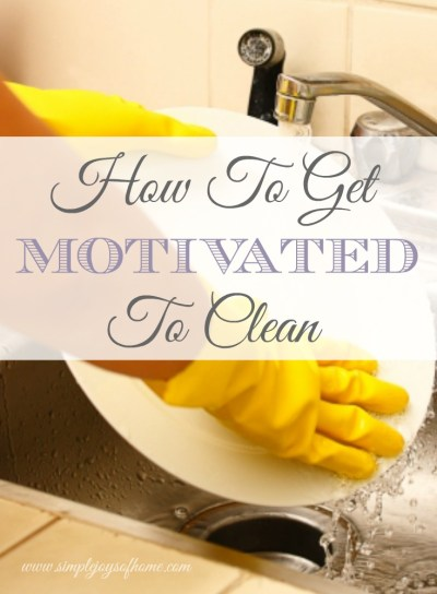 Simple Joys Of Home: How To Get Motivated To Clean