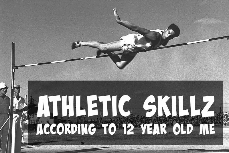 Athletic Skillz According to 12 Year Old Me