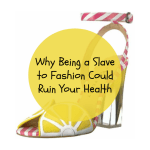 Why Being a Slave to Fashion Could Ruin Your Health