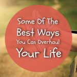 Some of the Best Ways You Can Overhaul Your Life