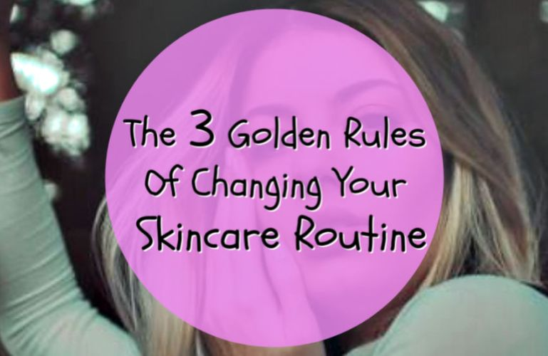 The 3 Golden Rules Of Changing Your Skincare Routine