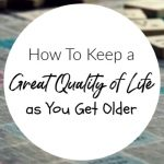 How To Keep a Great Quality of Life as You Get Older