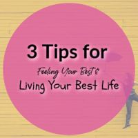3 Tips for Feeling Your Best & Living Your Best Life