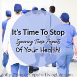 It's Time To Stop Ignoring These Aspects Of Your Health!