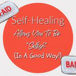 "Self-Healing Allows You To Be ""Selfish"" (In A Good Way!)"