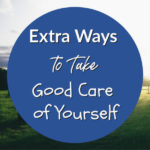 Extra Ways to Take Good Care of Yourself