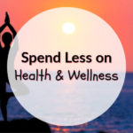 Spend Less on Health & Wellness