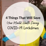 4 Things That Will Save Your Mental Health During COVID-19 Lockdown