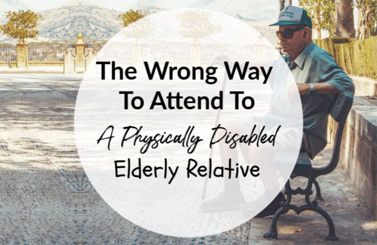 The Wrong Way To Attend To A Physically Disabled Elderly Relative