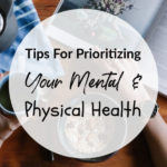 Tips For Prioritizing Your Mental & Physical Health