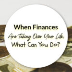 When Finances Are Taking Over Your Life, What Can You Do?
