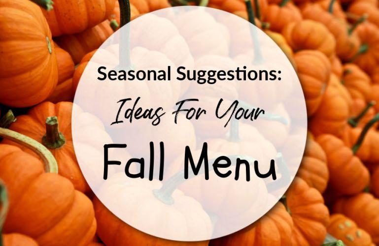 Seasonal Suggestions: Ideas For Your Fall Menu
