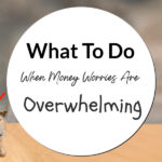 What To Do When Money Worries Are Overwhelming