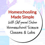 Homeschooling Made Simple With Self-paced Online Homeschool Science Classes and Labs