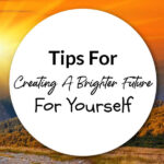 Tips For Creating A Brighter Future For Yourself