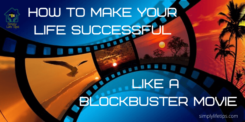 How To Make Your Life Successful Like A Blockbuster Movie?