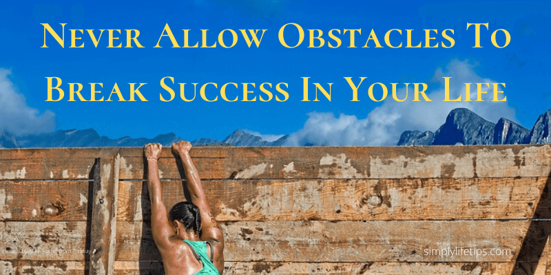 Never Allow Obstacles To Break Success In Your Life